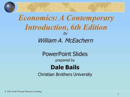 1 Economics: A Contemporary Introduction, 6th Edition by William A. McEachern PowerPoint Slides prepared by Dale Bails Christian Brothers University ©