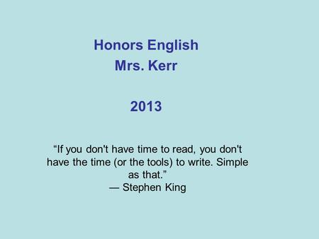 "Honors English Mrs. Kerr 2013 ""If you don't have time to read, you don't have the time (or the tools) to write. Simple as that."" ― Stephen King."