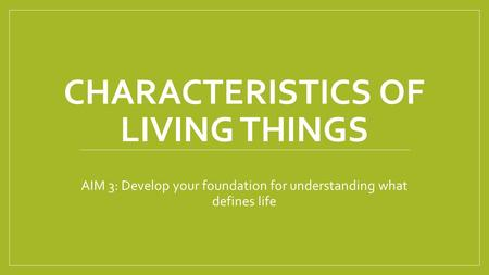 CHARACTERISTICS OF LIVING THINGS AIM 3: Develop your foundation for understanding what defines life.