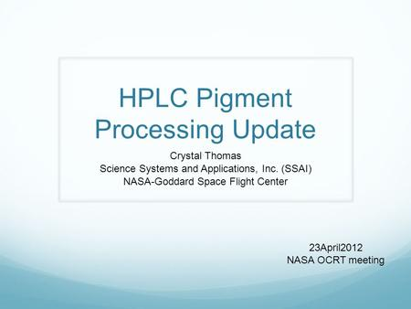 HPLC Pigment Processing Update Crystal Thomas Science Systems and Applications, Inc. (SSAI) NASA-Goddard Space Flight Center 23April2012 NASA OCRT meeting.