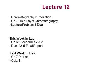 Lecture 12 Chromatography Introduction Ch 7: Thin-Layer Chromatography Lecture Problem 4 Due This Week In Lab: Ch 6: Procedures 2 & 3 Due: Ch 5 Final Report.