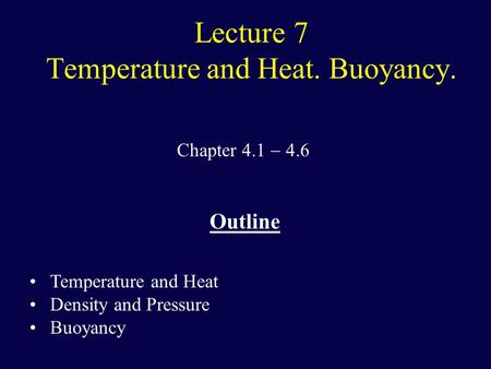 Lecture 7 Temperature and Heat. Buoyancy. Chapter 4.1  4.6 Outline Temperature and Heat Density and Pressure Buoyancy.