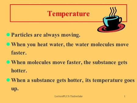 LecturePLUS Timberlake1 Temperature Particles are always moving. When you heat water, the water molecules move faster. When molecules move faster, the.