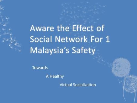 Aware the Effect of Social Network For 1 Malaysia's Safety Towards A Healthy Virtual Socialization.