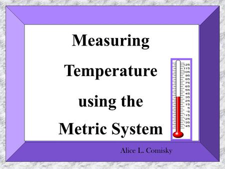 Measuring Temperature using the Metric System Alice L. Comisky.