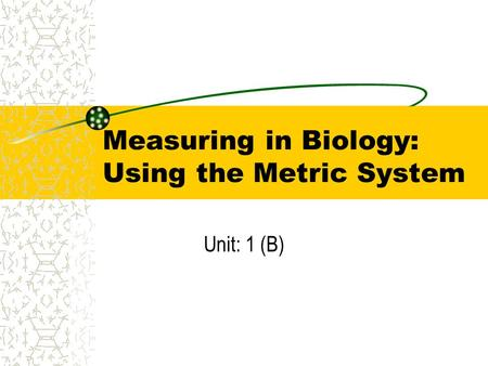 Measuring in Biology: Using the Metric System Unit: 1 (B)