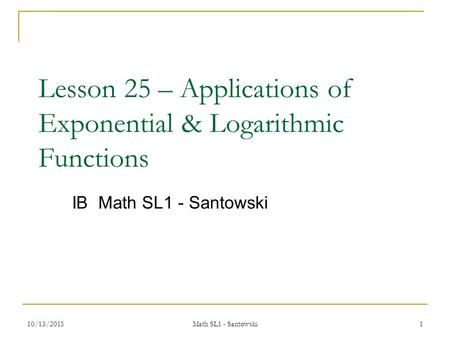 Lesson 25 – Applications of Exponential & Logarithmic Functions IB Math SL1 - Santowski 10/13/20151 Math SL1 - Santowski.