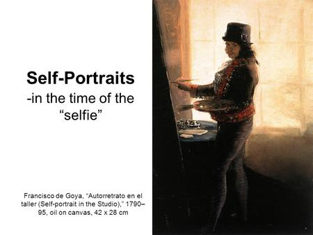 "Self-Portraits -in the time of the ""selfie"" Francisco de Goya, ""Autorretrato en el taller (Self-portrait in the Studio),"" 1790– 95, oil on canvas, 42 x."
