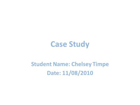 Case Study Student Name: Chelsey Timpe Date: 11/08/2010.