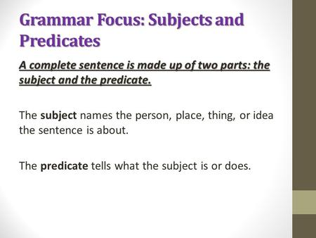 Grammar Focus: Subjects and Predicates A complete sentence is made up of two parts: the subject and the predicate. The subject names the person, place,