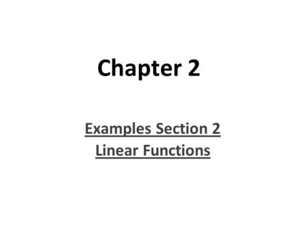 Chapter 2 Examples Section 2 Linear Functions. Objective: Students will identify patterns with linear forms of equations and functions. They will also.