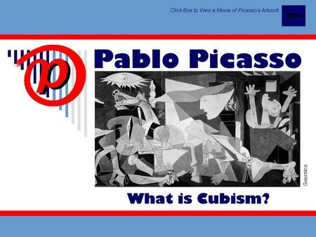 Pablo Picasso Guernica Click Box to View a Movie of Picasso's Artwork What is Cubism?