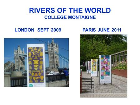 RIVERS OF THE WORLD COLLEGE MONTAIGNE LONDON SEPT 2009PARIS JUNE 2011.