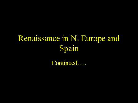 Renaissance in N. Europe and Spain Continued…...