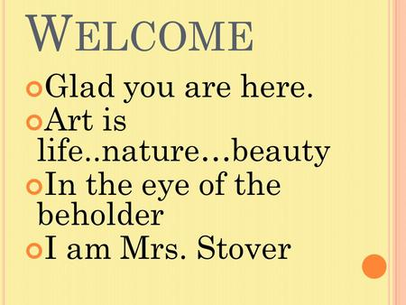 W ELCOME Glad you are here. Art is life..nature…beauty In the eye of the beholder I am Mrs. Stover.