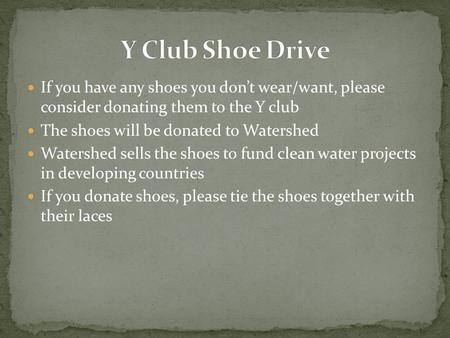If you have any shoes you don't wear/want, please consider donating them to the Y club The shoes will be donated to Watershed Watershed sells the shoes.