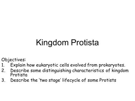 Kingdom Protista Objectives: 1.Explain how eukaryotic cells evolved from prokaryotes. 2.Describe some distinguishing characteristics of kingdom Protista.