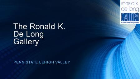 The Ronald K. De Long Gallery PENN STATE LEHIGH VALLEY.