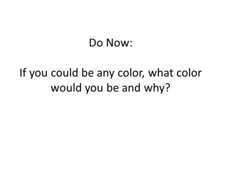 Do Now: If you could be any color, what color would you be and why?