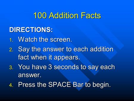 100 Addition Facts DIRECTIONS:  Watch the screen.  Say the answer to each addition fact when it appears.  You have 3 seconds to say each answer.