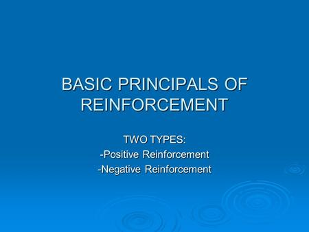 BASIC PRINCIPALS OF REINFORCEMENT TWO TYPES: -Positive Reinforcement -Negative Reinforcement.