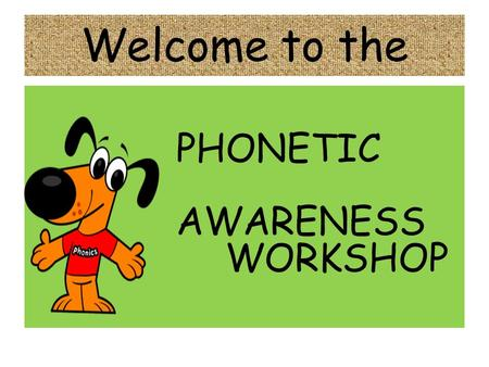Welcome to the PHONETIC AWARENESS WORKSHOP. PHONETIC AWARENESS IS – knowing the sound represented by each letter.