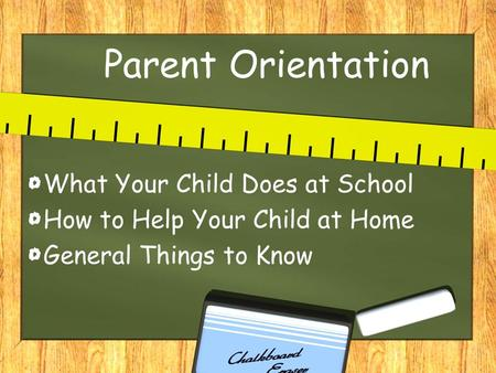 Parent Orientation What Your Child Does at School How to Help Your Child at Home General Things to Know.