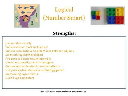 Logical (Number Smart) -Use numbers wisely -Can remember math facts easily -Can see similarities and differences between objects -Enjoy solving math problems.