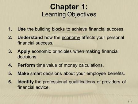 1 | 1 Chapter 1: Learning Objectives 1.Use the building blocks to achieve financial success. 2.Understand how the economy affects your personal financial.