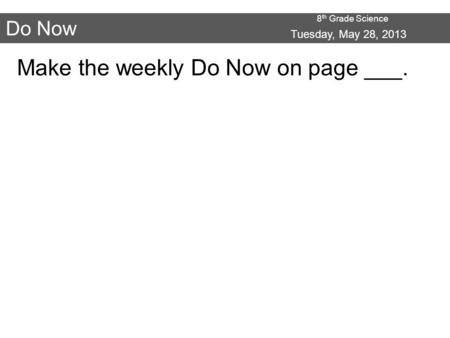 8 th Grade Science Do Now Make the weekly Do Now on page ___. Tuesday, May 28, 2013.