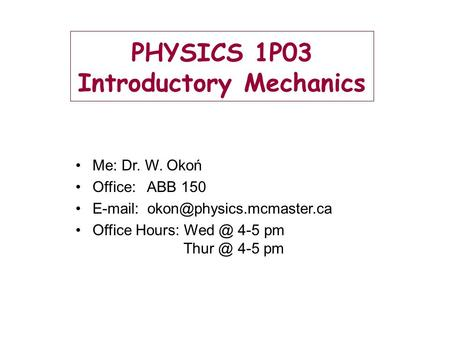 PHYSICS 1P03 Introductory Mechanics Me: Dr. W. Okoń Office: ABB 150   Office Hours: 4-5 pm 4-5 pm.