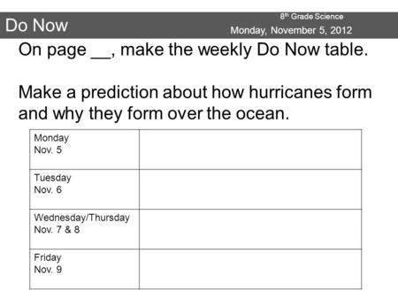 8 th Grade Science Do Now Monday, November 5, 2012 On page __, make the weekly Do Now table. Make a prediction about how hurricanes form and why they form.