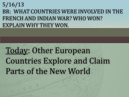 5/16/13 BR: WHAT COUNTRIES WERE INVOLVED IN THE FRENCH AND INDIAN WAR? WHO WON? EXPLAIN WHY THEY WON._____________. Today: Other European Countries Explore.