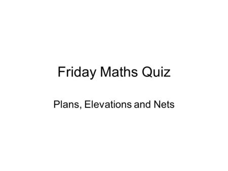 Friday Maths Quiz Plans, Elevations and Nets. Friday Maths Quiz Arrange yourselves into teams of 2 or 3.