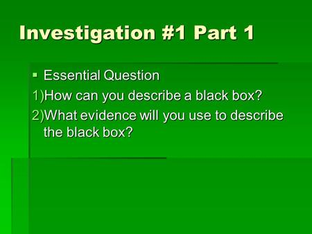 Investigation #1 Part 1  Essential Question 1)How can you describe a black box? 2)What evidence will you use to describe the black box?