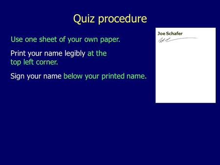 Use one sheet of your own paper. Quiz procedure Print your name legibly at the top left corner. Sign your name below your printed name. Joe Schafer.