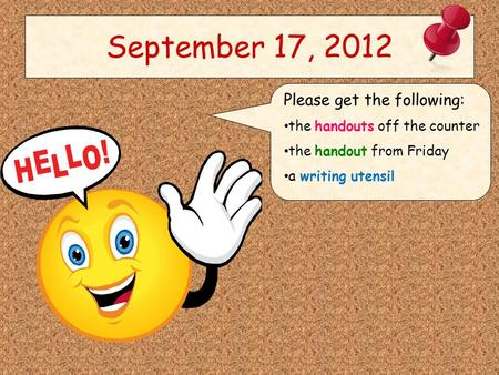 September 17, 2012 Please get the following: the handouts off the counter the handout from Friday a writing utensil.