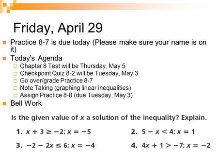 Friday, April 29 Practice 8-7 is due today (Please make sure your name is on it) Today's Agenda  Chapter 8 Test will be Thursday, May 5  Checkpoint Quiz.