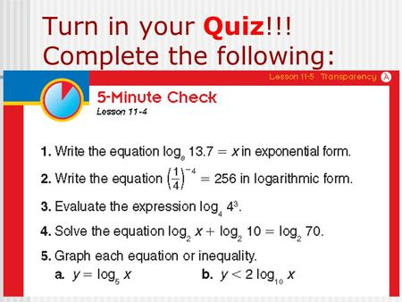 Turn in your Quiz!!! Complete the following:. Section 11-5: Common Logarithms The questions are… What is a common log? How do I evaluate common logs?