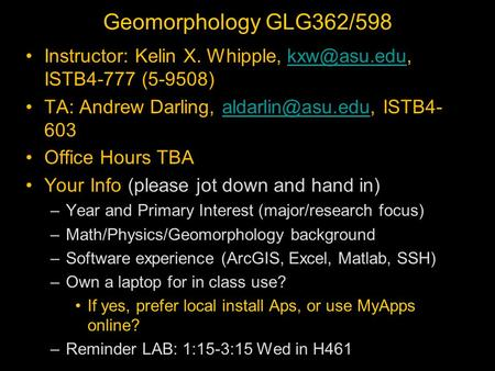 Geomorphology GLG362/598 Instructor: Kelin X. Whipple, ISTB4-777 TA: Andrew Darling, ISTB4-