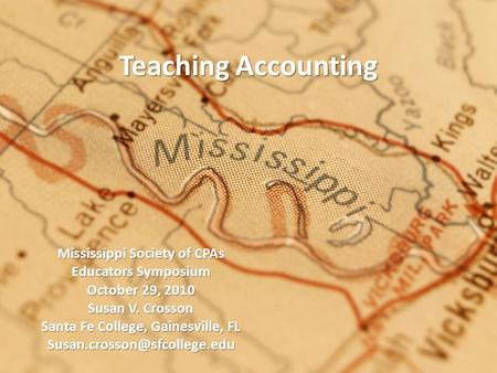 Teaching Accounting Mississippi Society of CPAs Educators Symposium October 29, 2010 Susan V. Crosson Santa Fe College, Gainesville, FL