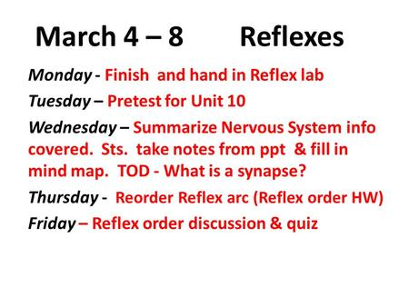March 4 – 8 Reflexes Monday - Finish and hand in Reflex lab Tuesday – Pretest for Unit 10 Wednesday – Summarize Nervous System info covered. Sts. take.