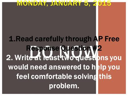 MONDAY, JANUARY 5, 2015 1.Read carefully through AP Free Response Question #2 2. Write at least two questions you would need answered to help you feel.