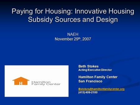 Beth Stokes Acting Executive Director Hamilton Family Center San Francisco (415) 409-2100 Paying for Housing: Innovative.