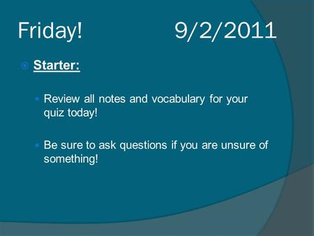 Friday! 9/2/2011  Starter: Review all notes and vocabulary for your quiz today! Be sure to ask questions if you are unsure of something!