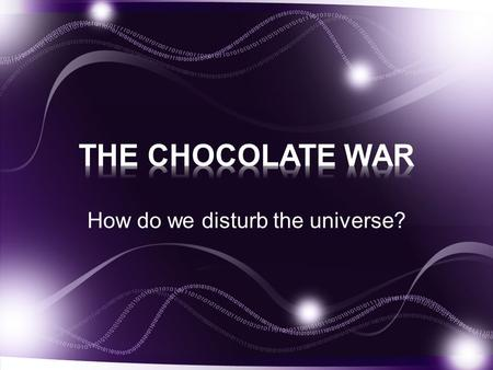 How do we disturb the universe?. Pick up a handout from the front table Answer the questions you can about the types of chocolate there are.