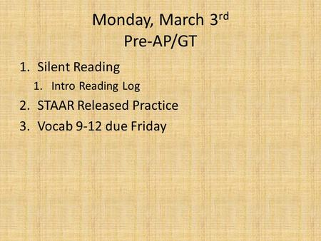 Monday, March 3 rd Pre-AP/GT 1.Silent Reading 1.Intro Reading Log 2.STAAR Released Practice 3.Vocab 9-12 due Friday.