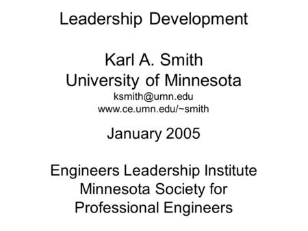 Leadership Development Karl A. Smith University of Minnesota  January 2005 Engineers Leadership Institute Minnesota.