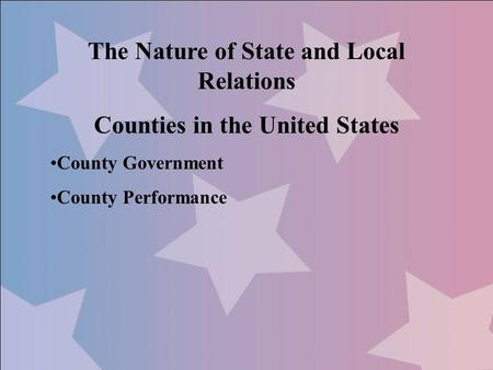 The Nature of State and Local Relations Counties in the United States County Government County Performance.