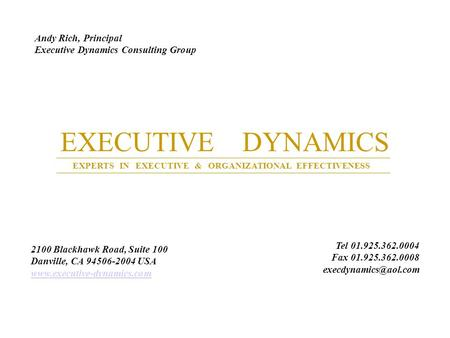 EXECUTIVE DYNAMICS EXPERTS IN EXECUTIVE & ORGANIZATIONAL EFFECTIVENESS Andy Rich, Principal Executive Dynamics Consulting Group 2100 Blackhawk Road, Suite.